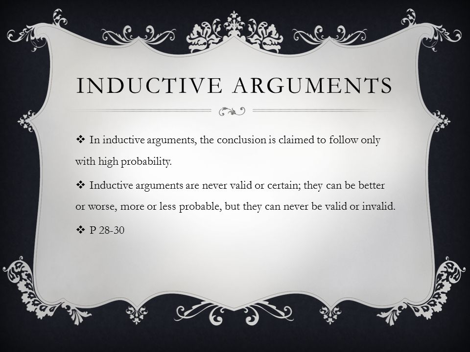 Inductive arguments In inductive arguments, the conclusion is claimed to follow only with high probability.