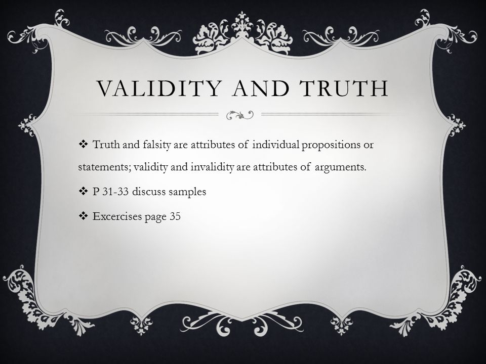 Validity and truth Truth and falsity are attributes of individual propositions or statements; validity and invalidity are attributes of arguments.
