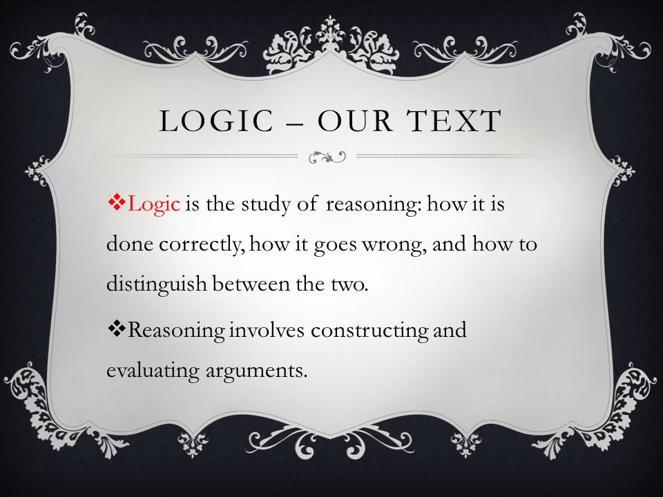 Logic – our text Logic is the study of reasoning: how it is done correctly, how it goes wrong, and how to distinguish between the two.