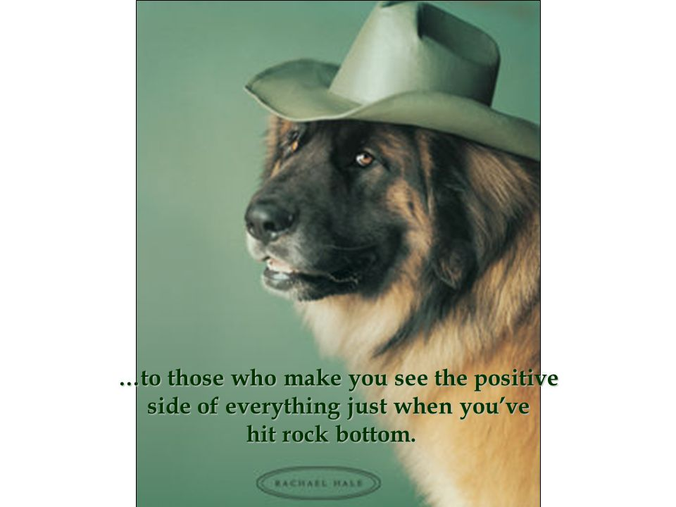 …to those who make you see the positive side of everything just when you've hit rock bottom.