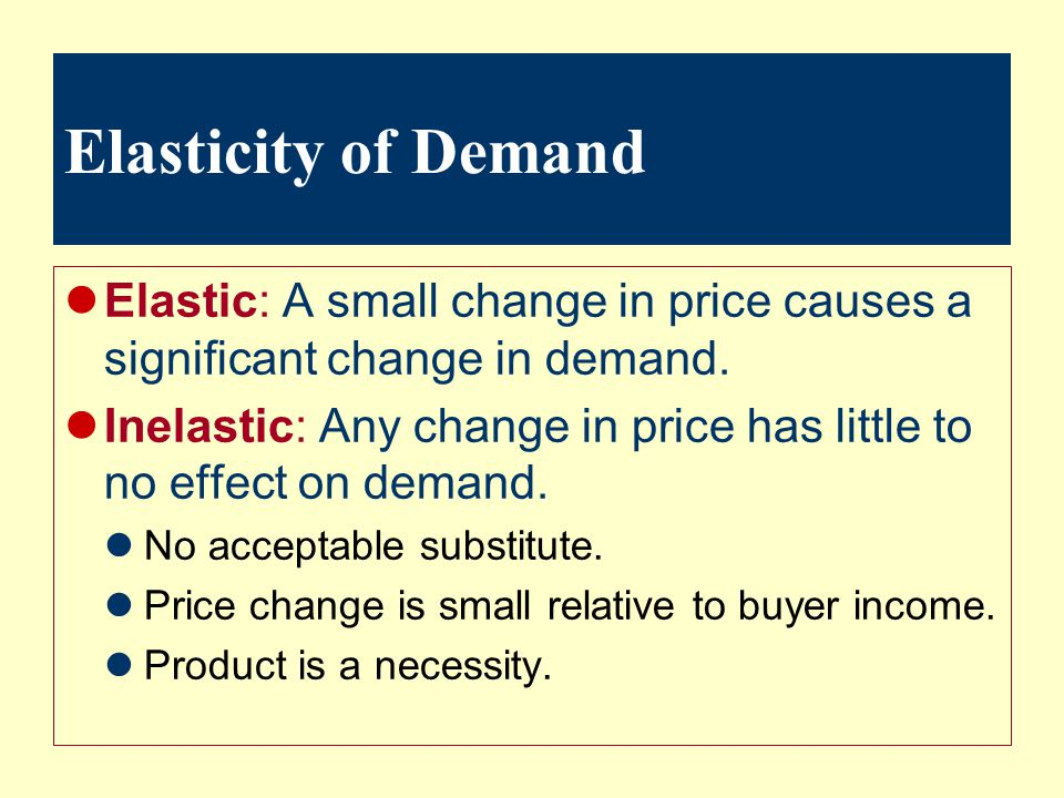 Elasticity of Demand Elastic: A small change in price causes a significant change in demand.
