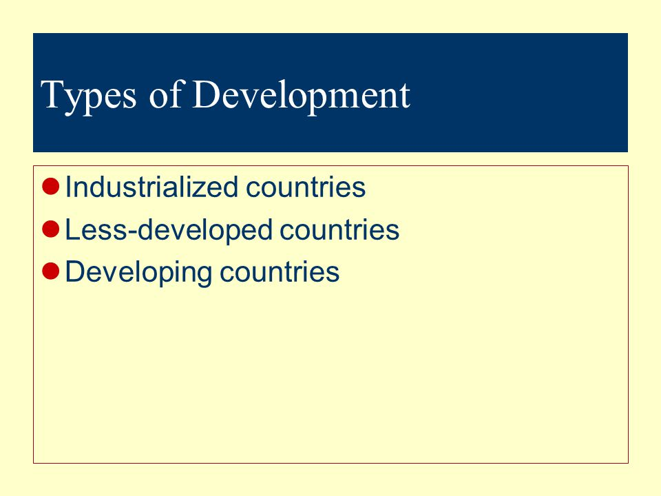Types of Development Industrialized countries Less-developed countries