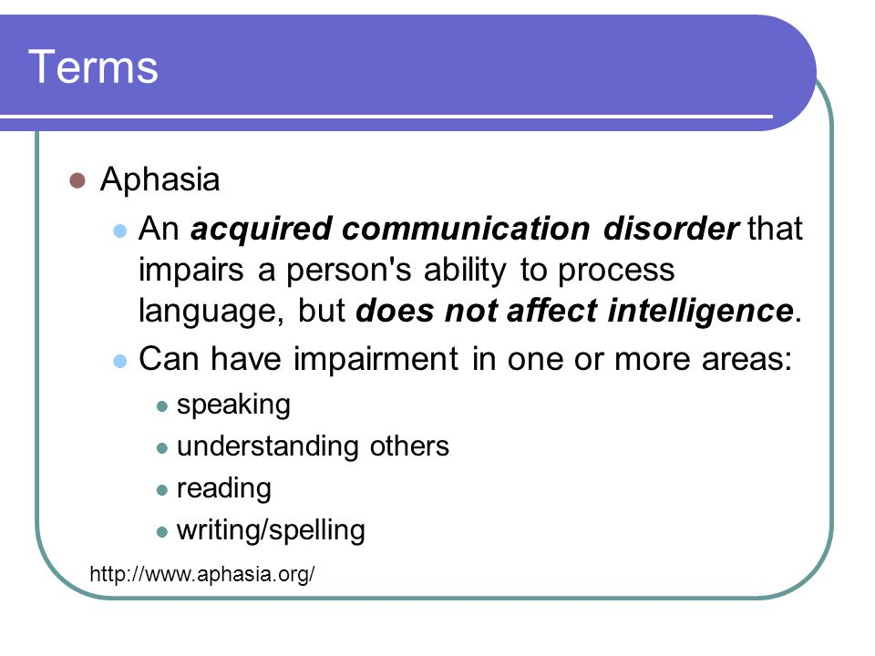 Terms Aphasia. An acquired communication disorder that impairs a person s ability to process language, but does not affect intelligence.