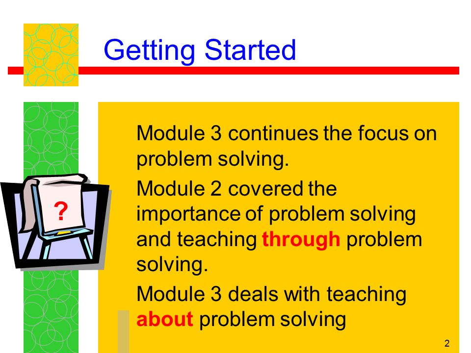 Getting Started Module 3 continues the focus on problem solving.