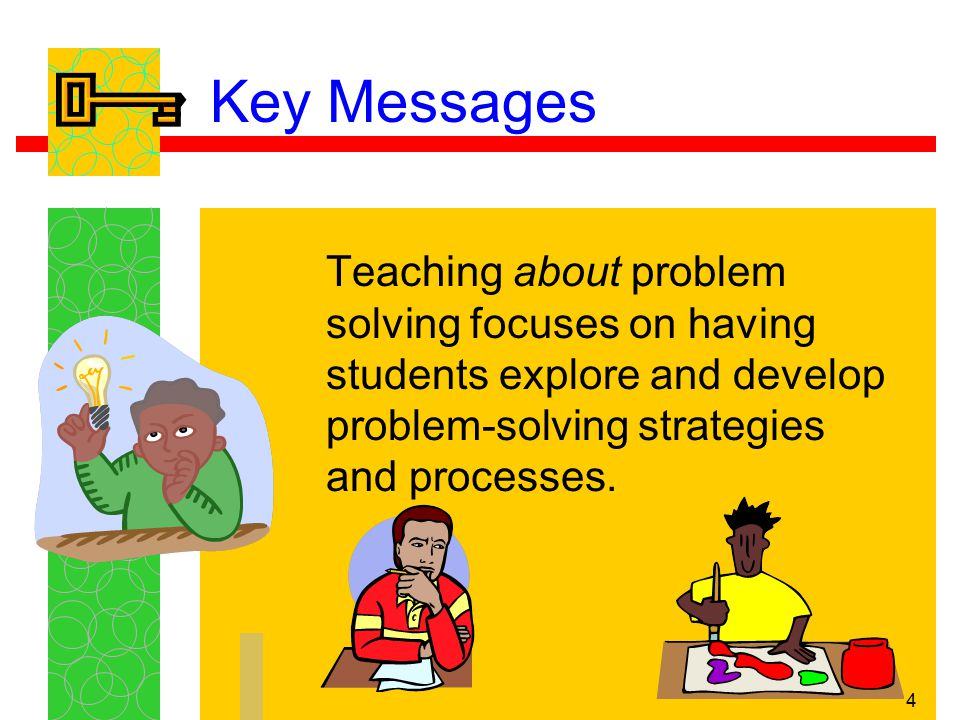 Key Messages Teaching about problem solving focuses on having students explore and develop problem-solving strategies and processes.