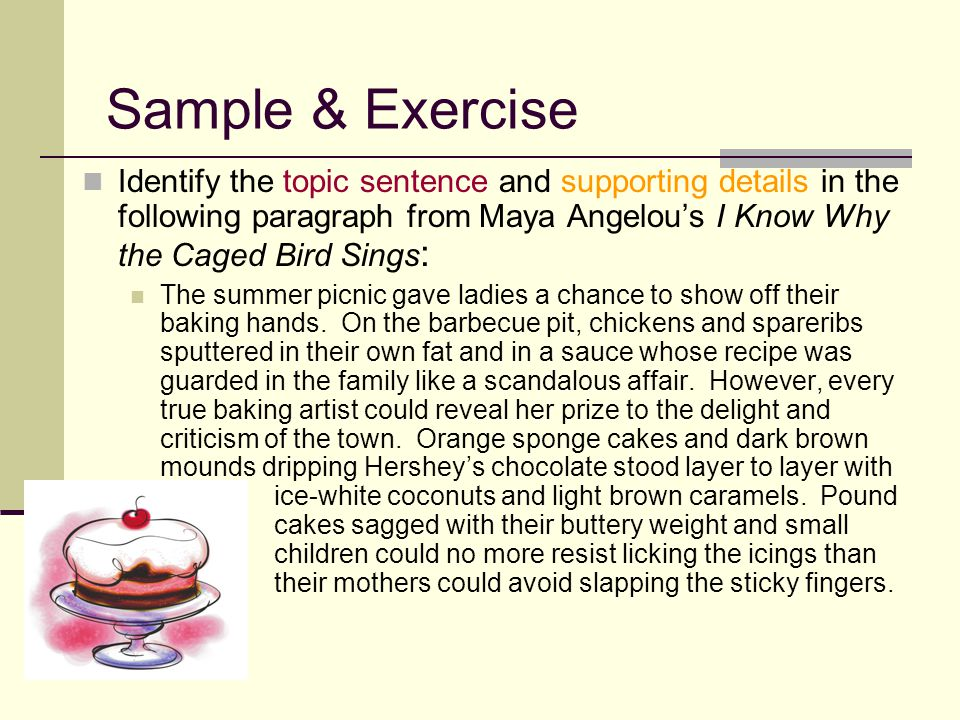 Sample & Exercise Identify the topic sentence and supporting details in the following paragraph from Maya Angelou's I Know Why the Caged Bird Sings: