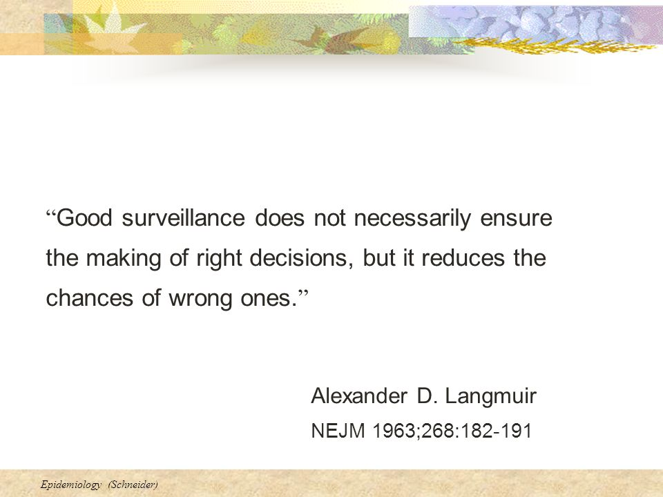 Good surveillance does not necessarily ensure the making of right decisions, but it reduces the chances of wrong ones.