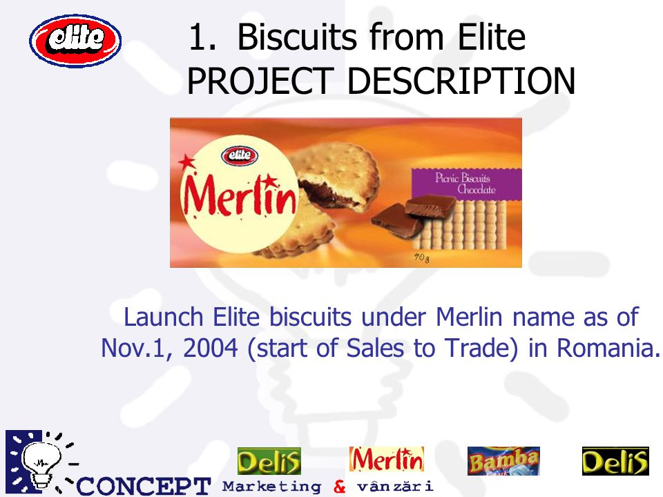 Biscuits from Elite PROJECT DESCRIPTION Launch Elite biscuits under Merlin name as of Nov.1, 2004 (start of Sales to Trade) in Romania.