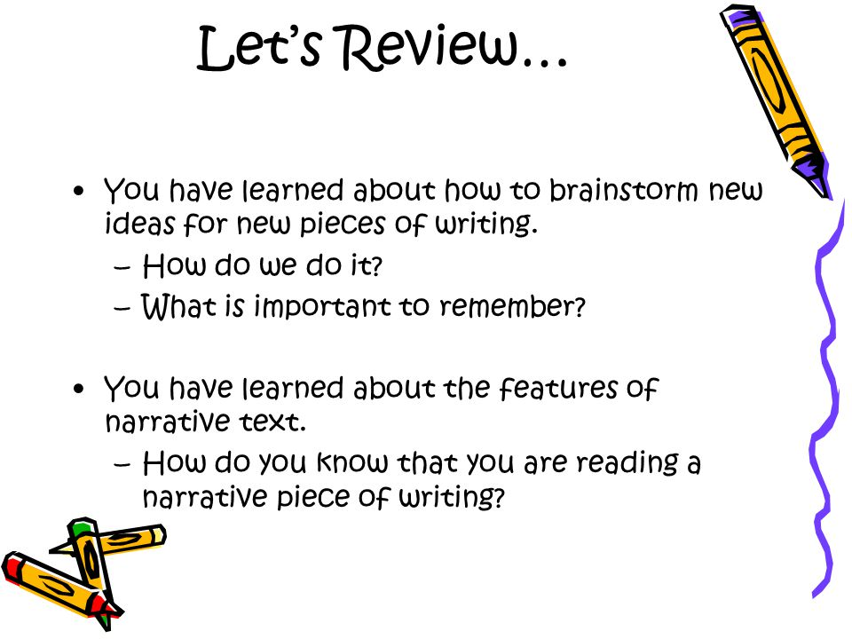 Let's Review… You have learned about how to brainstorm new ideas for new pieces of writing. How do we do it