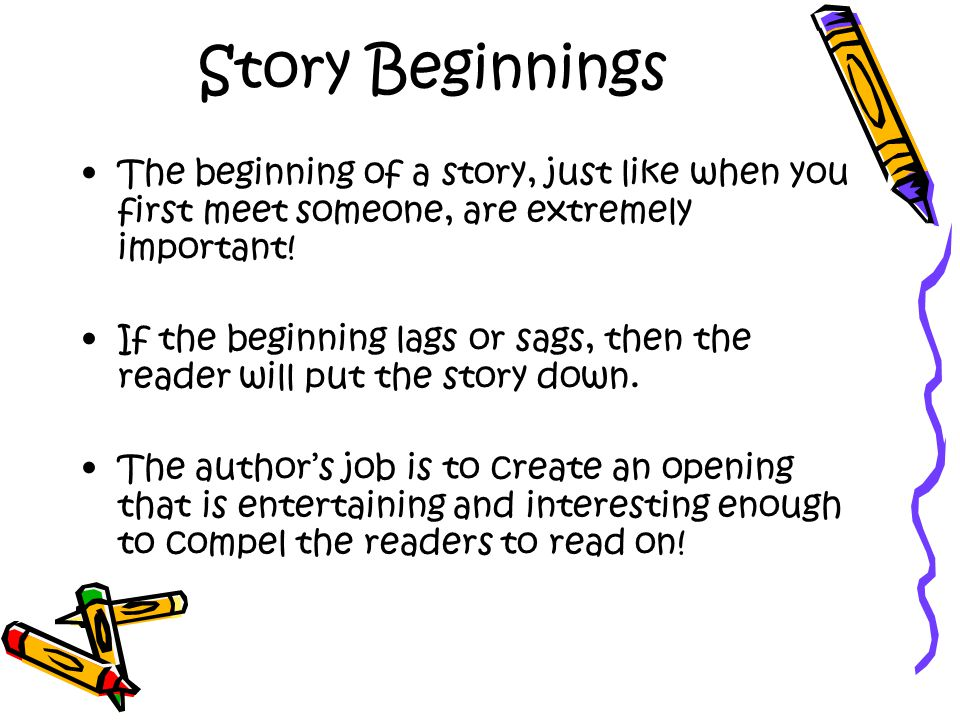 Story Beginnings The beginning of a story, just like when you first meet someone, are extremely important!