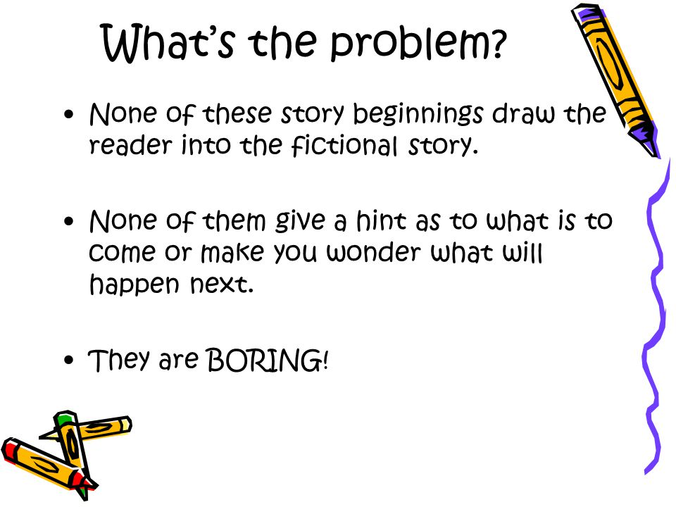 What's the problem None of these story beginnings draw the reader into the fictional story.