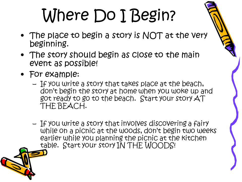 Where Do I Begin The place to begin a story is NOT at the very beginning. The story should begin as close to the main event as possible!