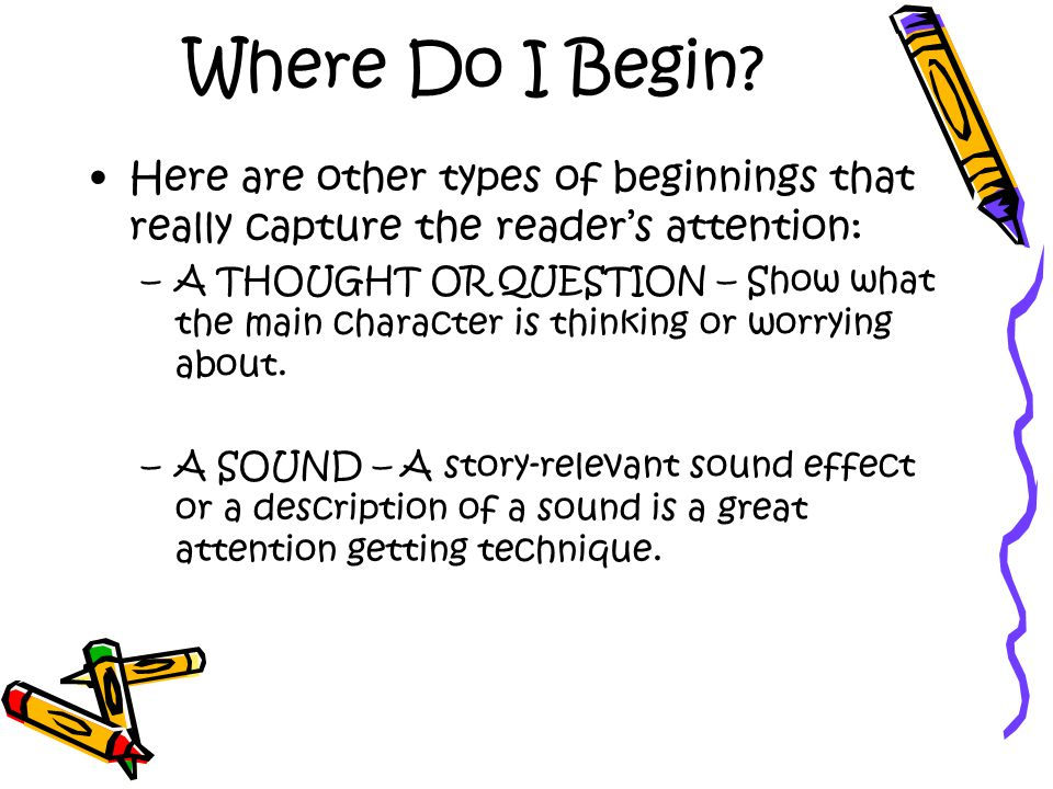 Where Do I Begin Here are other types of beginnings that really capture the reader's attention: