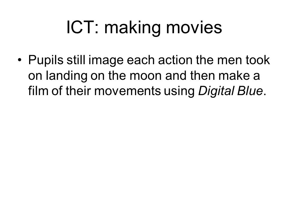 ICT: making movies Pupils still image each action the men took on landing on the moon and then make a film of their movements using Digital Blue.
