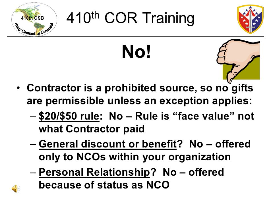 410th COR Training No! Contractor is a prohibited source, so no gifts are permissible unless an exception applies: