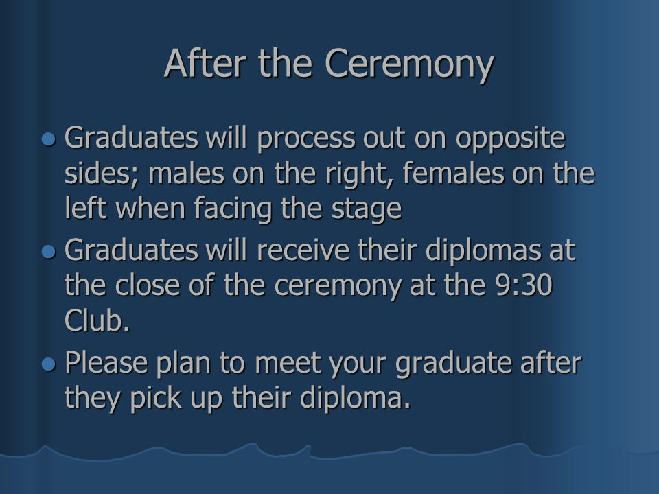After the Ceremony Graduates will process out on opposite sides; males on the right, females on the left when facing the stage.
