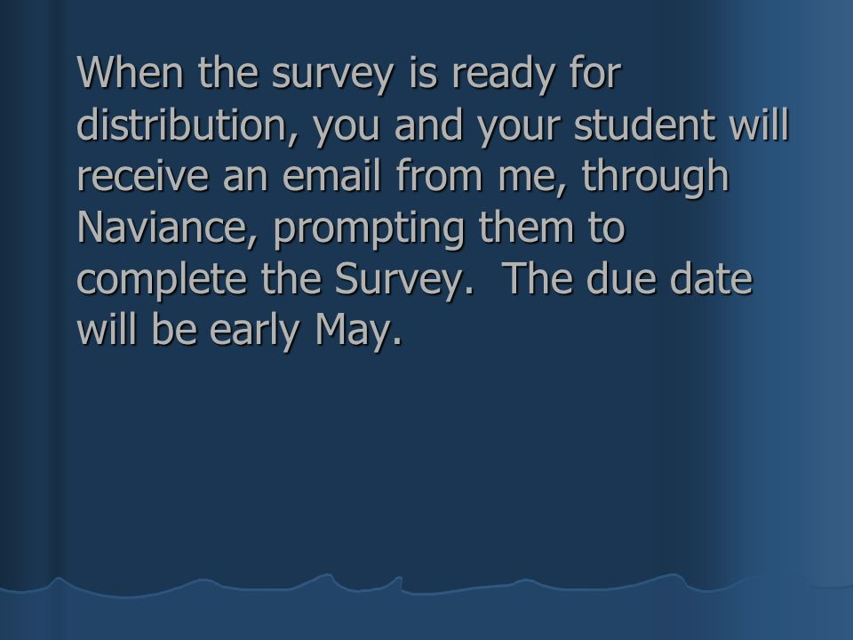 When the survey is ready for distribution, you and your student will receive an email from me, through Naviance, prompting them to complete the Survey.