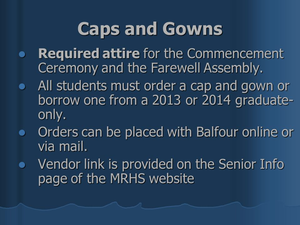Caps and Gowns Required attire for the Commencement Ceremony and the Farewell Assembly.