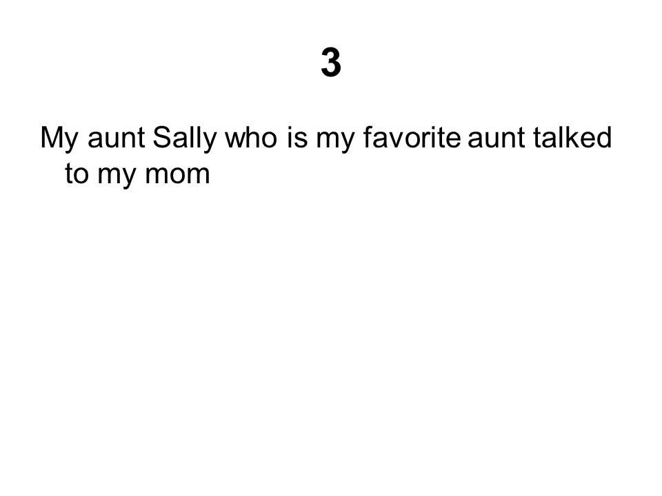 3 My aunt Sally who is my favorite aunt talked to my mom