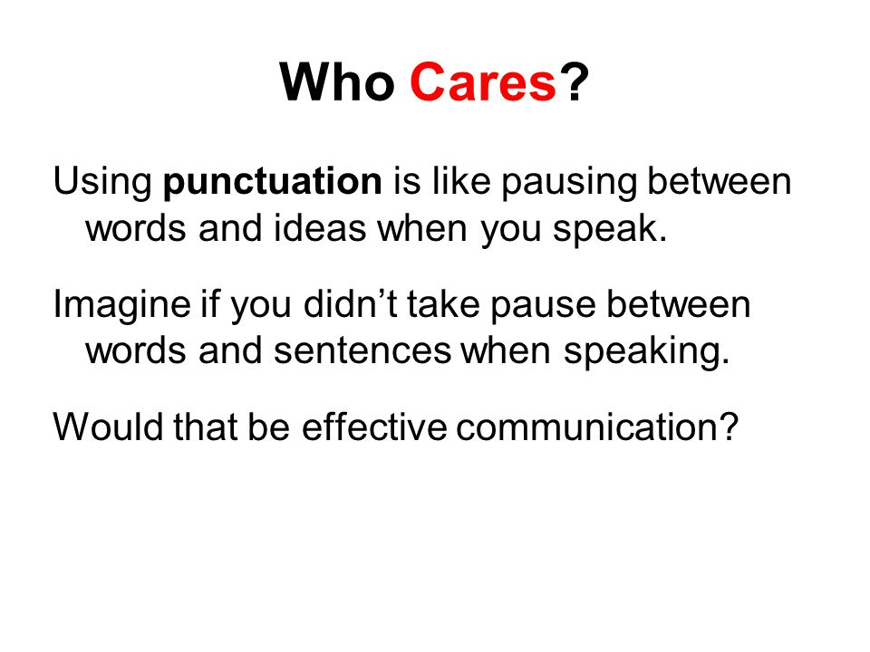 Who Cares Using punctuation is like pausing between words and ideas when you speak.