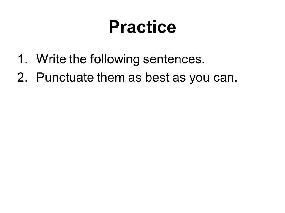 Practice Write the following sentences.