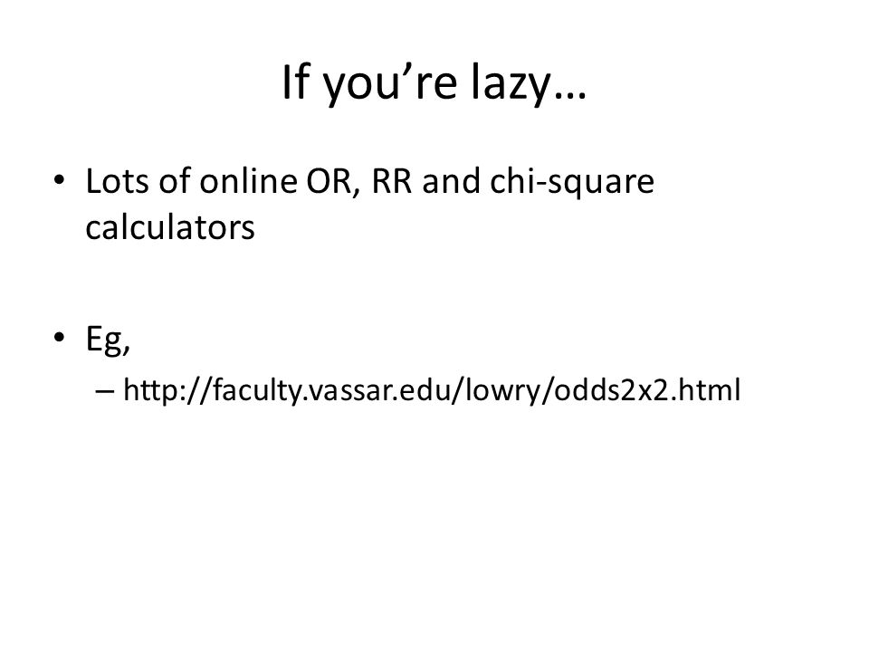 If you're lazy… Lots of online OR, RR and chi-square calculators Eg,