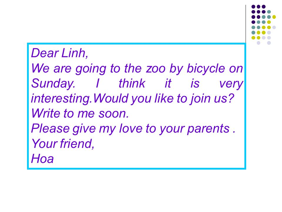 Dear Linh, We are going to the zoo by bicycle on Sunday. I think it is very interesting.Would you like to join us