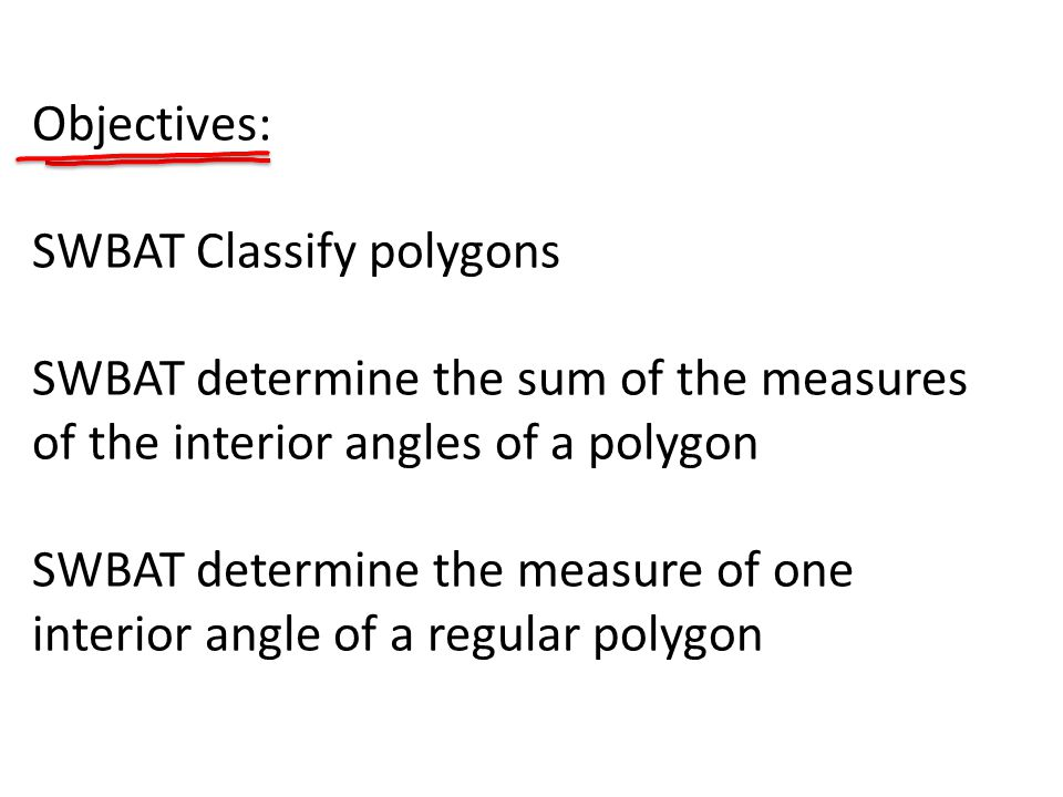 Objectives: SWBAT Classify polygons SWBAT determine the sum of the measures of the interior angles of a polygon SWBAT determine the measure of one interior angle of a regular polygon