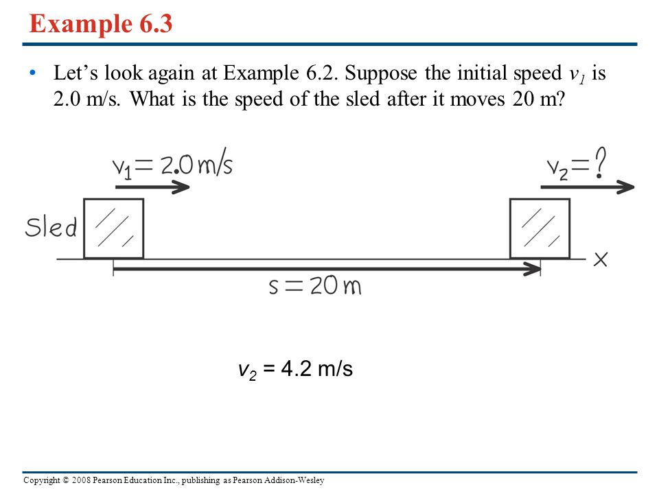 Example 6.3 Let's look again at Example 6.2. Suppose the initial speed v1 is 2.0 m/s. What is the speed of the sled after it moves 20 m