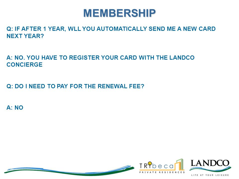 MEMBERSHIP Q: IF AFTER 1 YEAR, WLL YOU AUTOMATICALLY SEND ME A NEW CARD NEXT YEAR A: NO. YOU HAVE TO REGISTER YOUR CARD WITH THE LANDCO CONCIERGE.