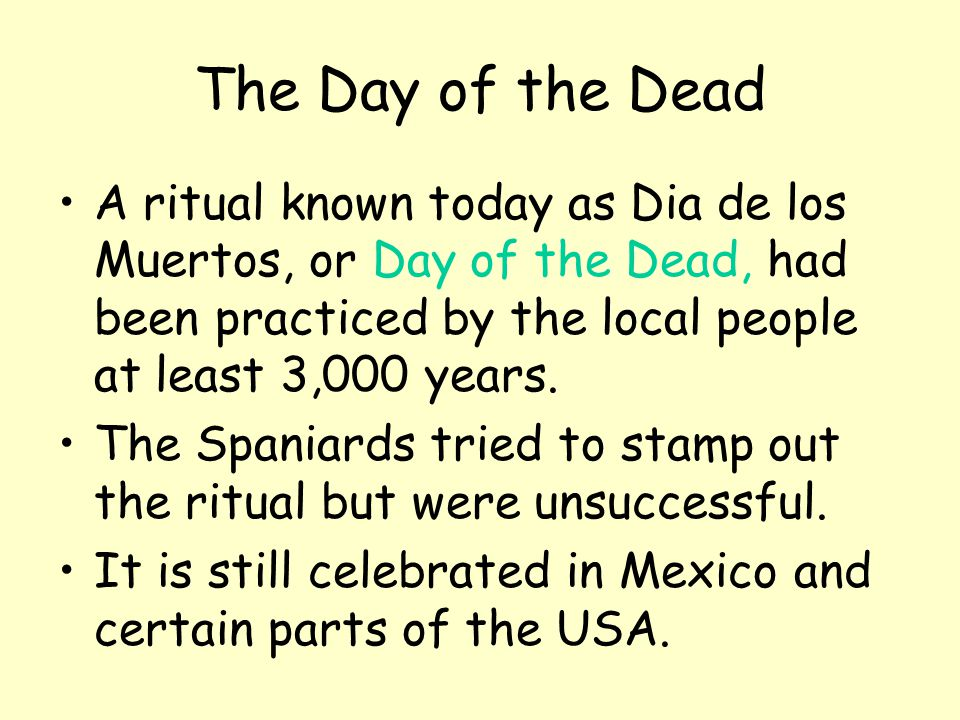 The Day of the Dead A ritual known today as Dia de los Muertos, or Day of the Dead, had been practiced by the local people at least 3,000 years.