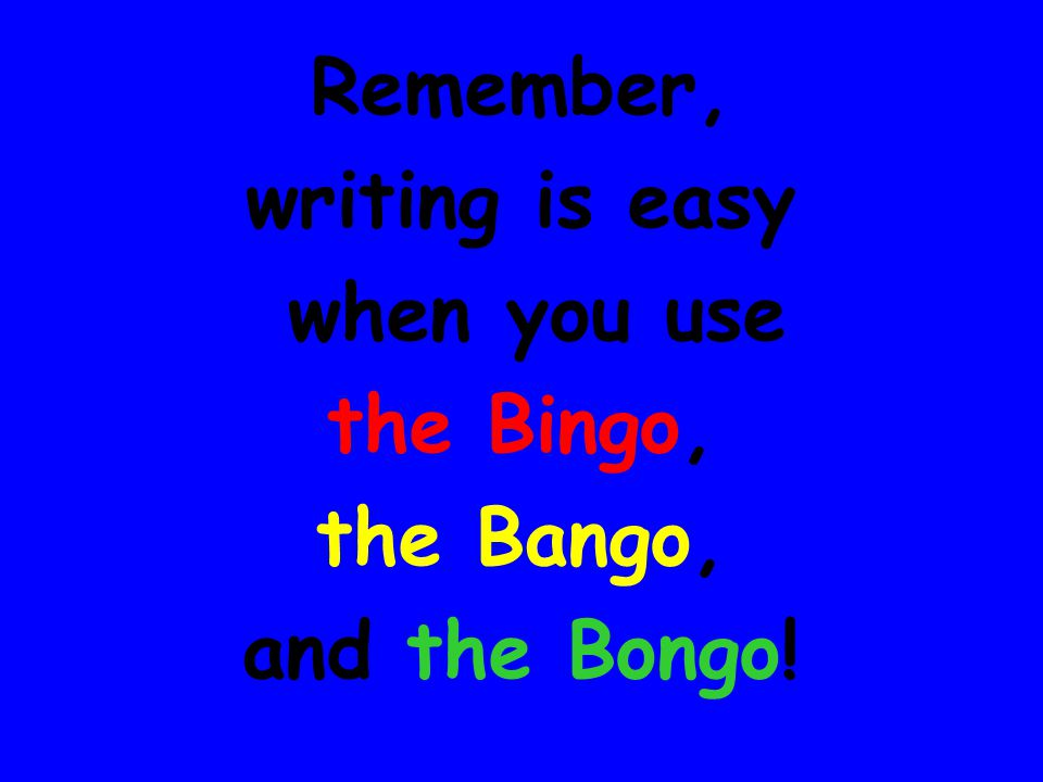 Remember, writing is easy when you use the Bingo, the Bango, and the Bongo!