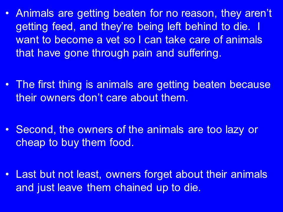 Animals are getting beaten for no reason, they aren't getting feed, and they're being left behind to die. I want to become a vet so I can take care of animals that have gone through pain and suffering.