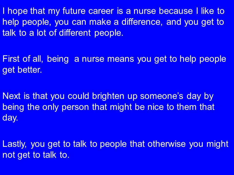 I hope that my future career is a nurse because I like to help people, you can make a difference, and you get to talk to a lot of different people.