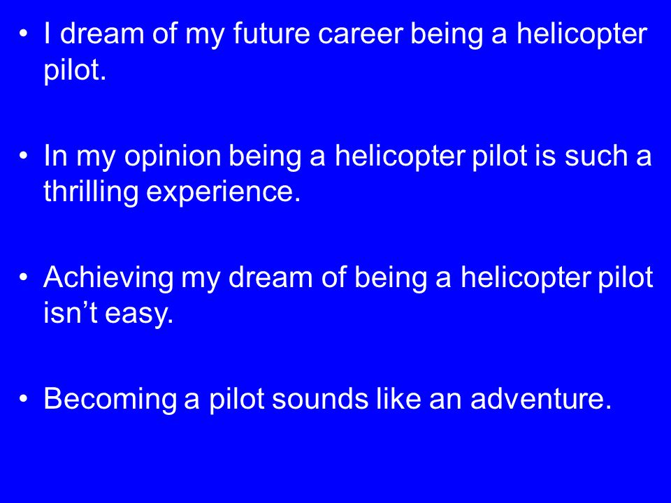 I dream of my future career being a helicopter pilot.