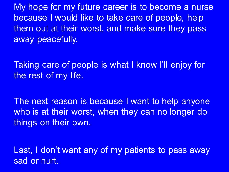 My hope for my future career is to become a nurse because I would like to take care of people, help them out at their worst, and make sure they pass away peacefully.