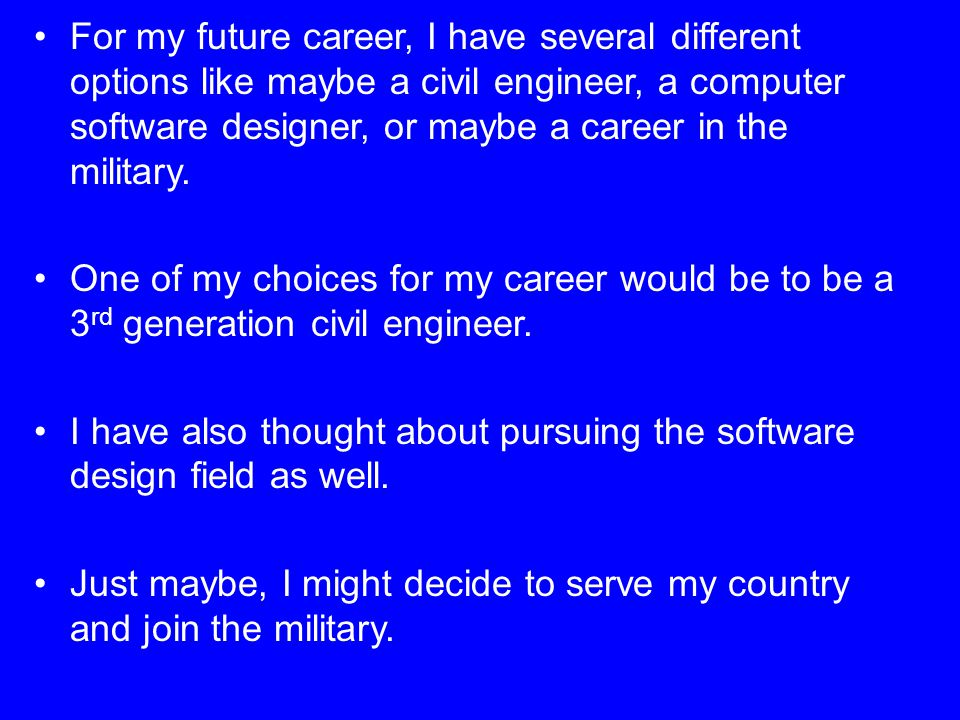 For my future career, I have several different options like maybe a civil engineer, a computer software designer, or maybe a career in the military.