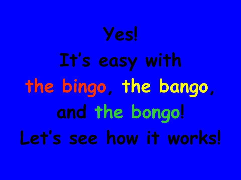 Yes! It's easy with the bingo, the bango, and the bongo! Let's see how it works!