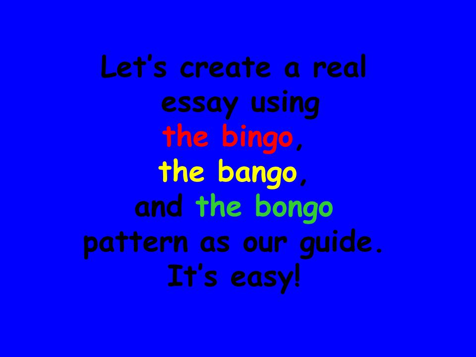 Let's create a real essay using the bingo, the bango, and the bongo pattern as our guide. It's easy!