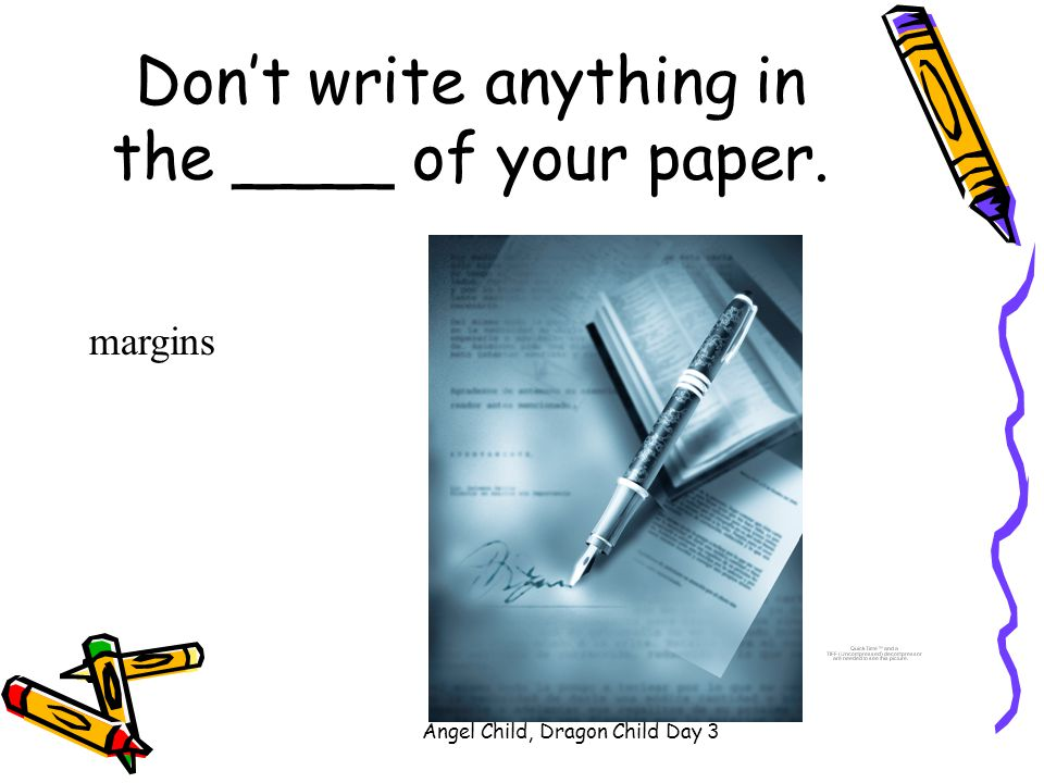 Don't write anything in the ____ of your paper.