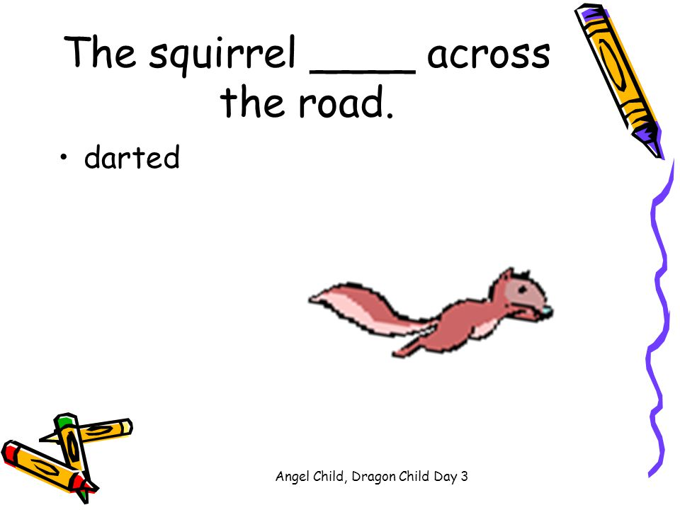 The squirrel ____ across the road.