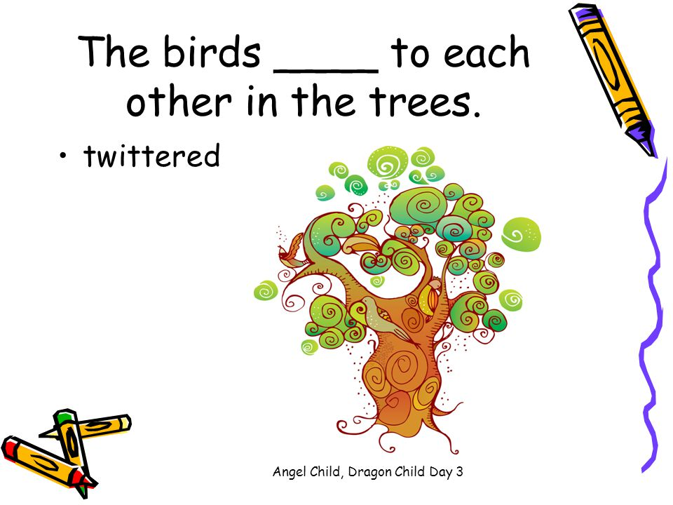 The birds ____ to each other in the trees.