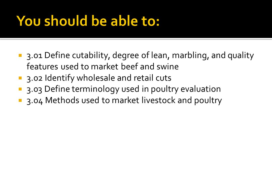 You should be able to: 3.01 Define cutability, degree of lean, marbling, and quality features used to market beef and swine.