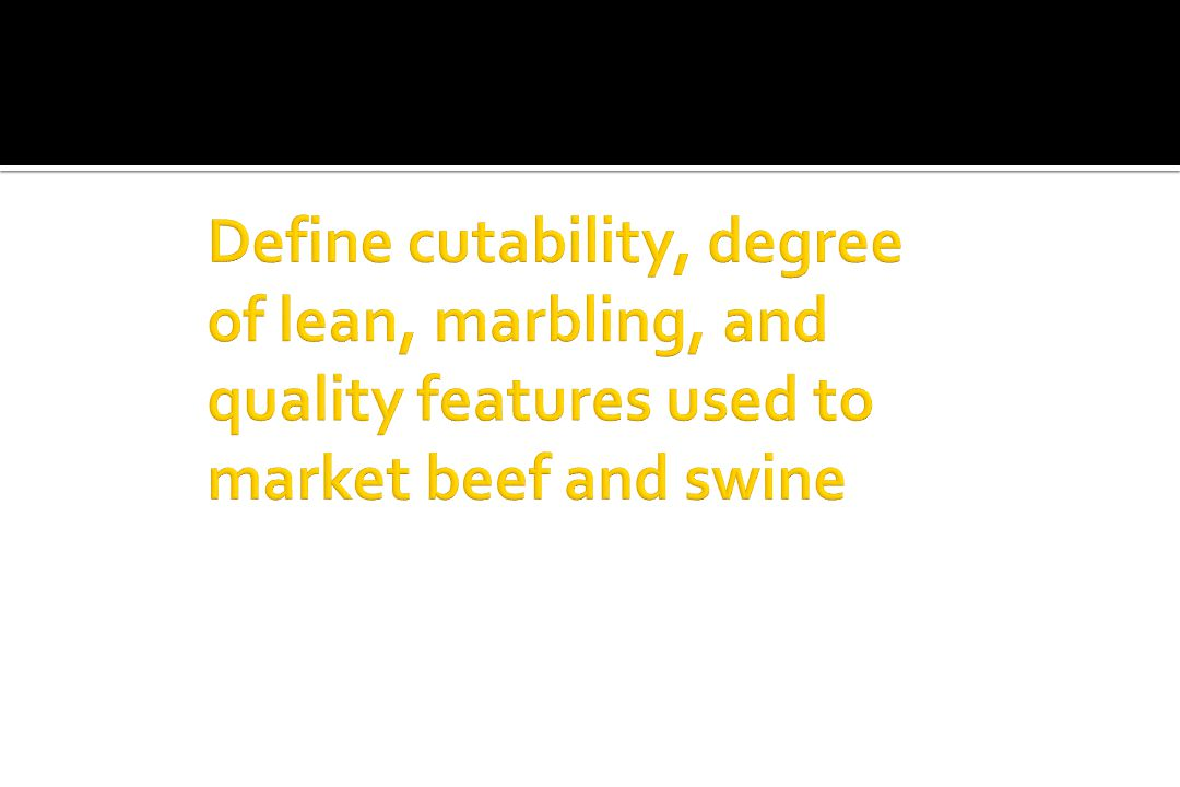 Define cutability, degree of lean, marbling, and quality features used to market beef and swine