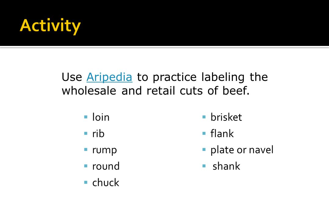 Activity Use Aripedia to practice labeling the wholesale and retail cuts of beef. loin. rib. rump.