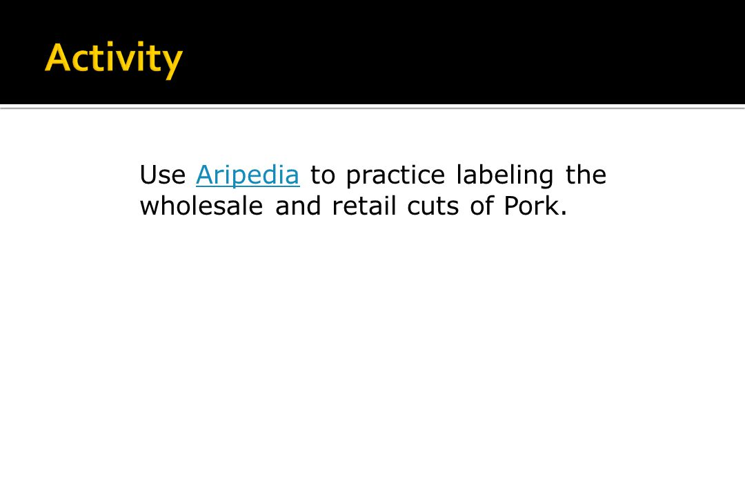 Activity Use Aripedia to practice labeling the wholesale and retail cuts of Pork.