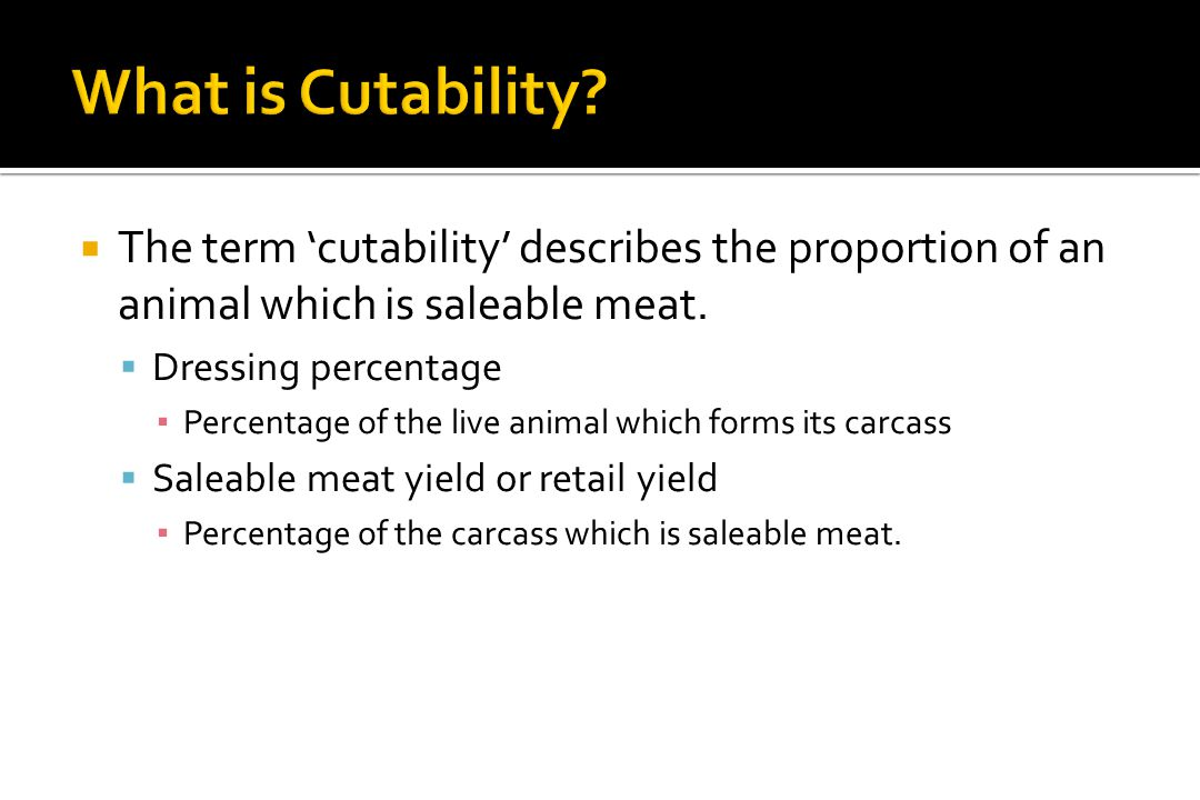 What is Cutability The term 'cutability' describes the proportion of an animal which is saleable meat.