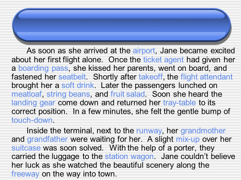 As soon as she arrived at the airport, Jane became excited about her first flight alone. Once the ticket agent had given her a boarding pass, she kissed her parents, went on board, and fastened her seatbelt. Shortly after takeoff, the flight attendant brought her a soft drink. Later the passengers lunched on meatloaf, string beans, and fruit salad. Soon she heard the landing gear come down and returned her tray-table to its correct position. In a few minutes, she felt the gentle bump of touch-down.