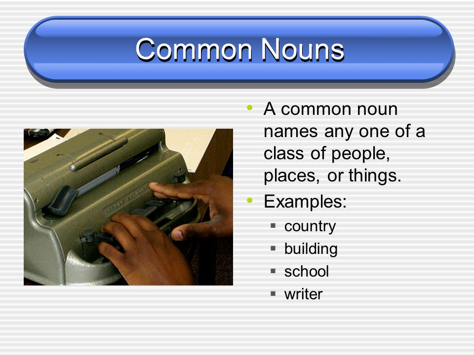 Common Nouns A common noun names any one of a class of people, places, or things. Examples: country.