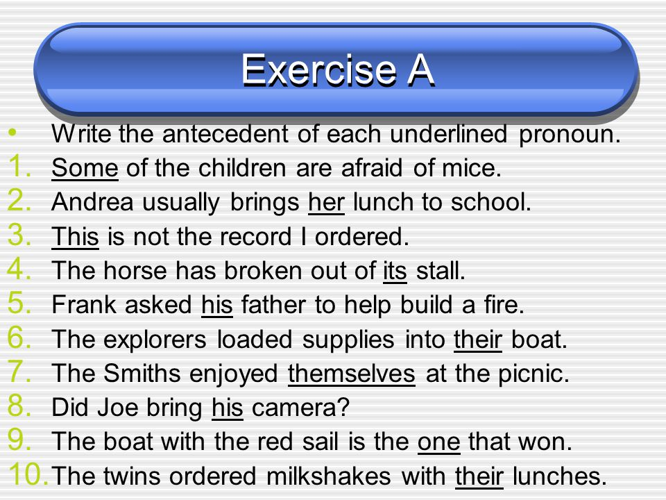 Exercise A Write the antecedent of each underlined pronoun.